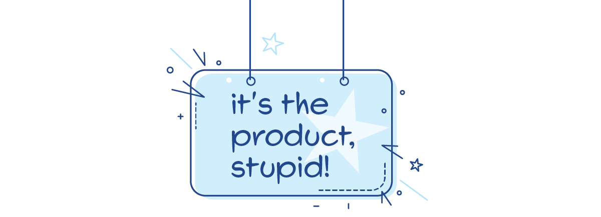 Stupid, the problem is the product!